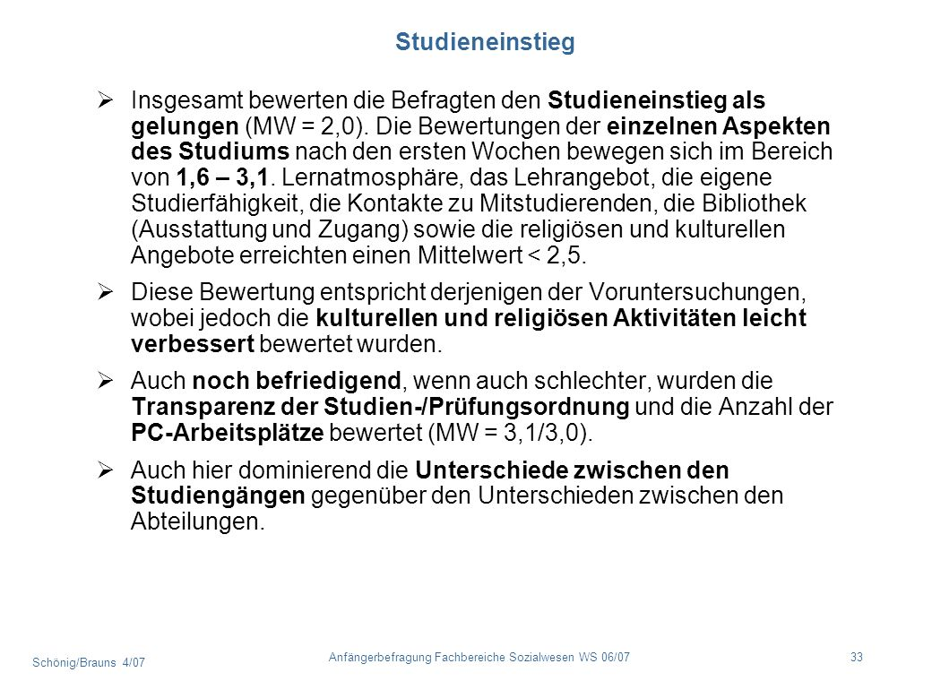 Schönig/Brauns 4/07 33Anfängerbefragung Fachbereiche Sozialwesen WS 06/07 Studieneinstieg Insgesamt bewerten die Befragten den Studieneinstieg als gel