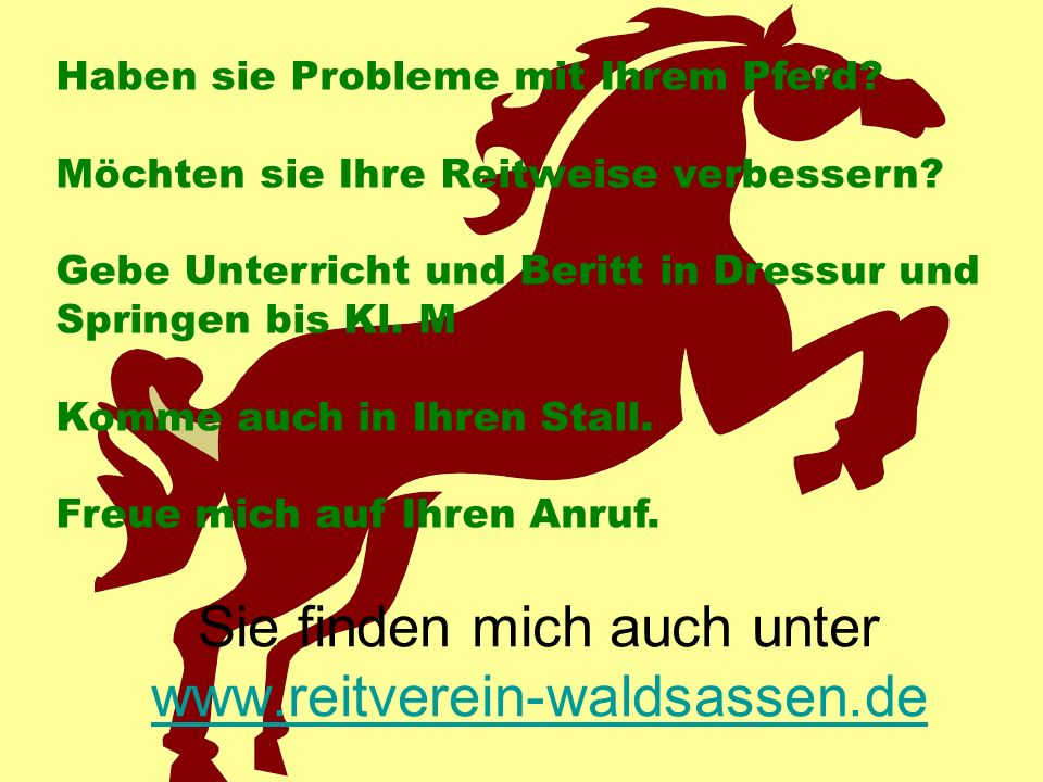 Sie finden mich auch unter www.reitverein-waldsassen.de www.reitverein-waldsassen.de Haben sie Probleme mit Ihrem Pferd? Möchten sie Ihre Reitweise ve