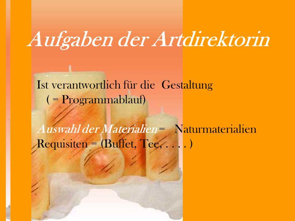 Aufgaben der Artdirektorin Ist verantwortlich für die Gestaltung ( = Programmablauf) Auswahl der Materialien = Naturmaterialien Requisiten = (Buffet, Tee,....