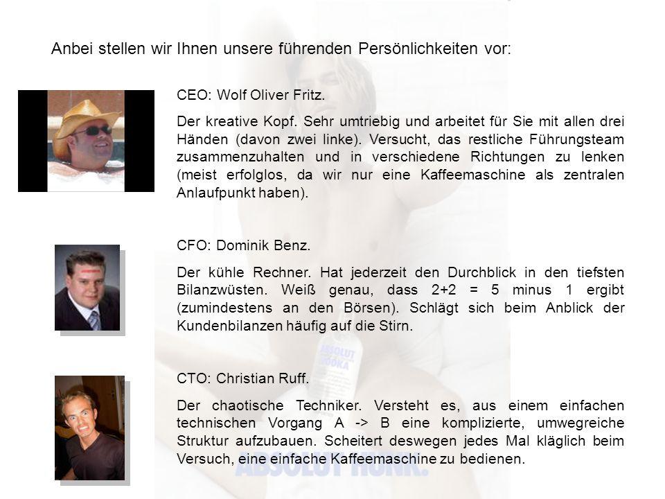 CEO: Wolf Oliver Fritz. Der kreative Kopf. Sehr umtriebig und arbeitet für Sie mit allen drei Händen (davon zwei linke). Versucht, das restliche Führu