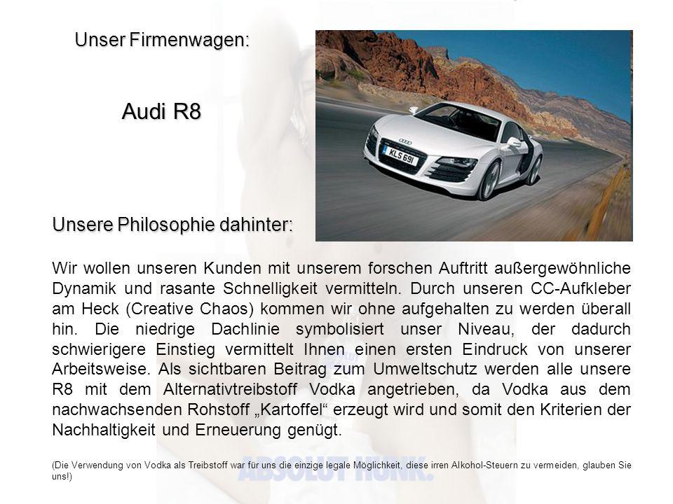 Unser Firmenwagen: Audi R8 Unsere Philosophie dahinter: Wir wollen unseren Kunden mit unserem forschen Auftritt außergewöhnliche Dynamik und rasante S
