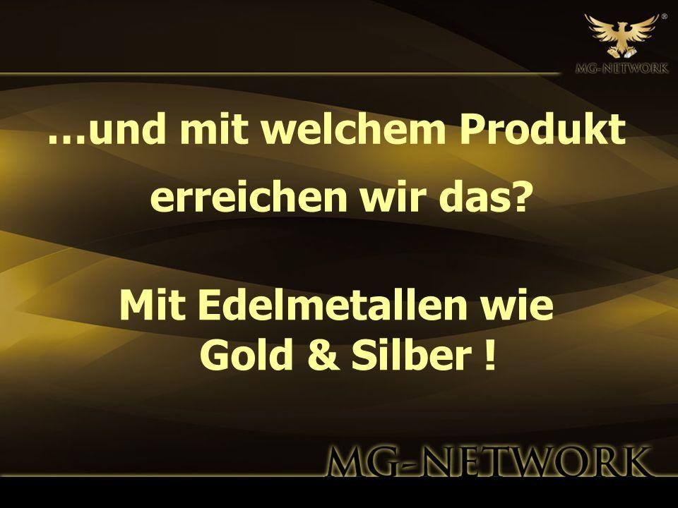 …und mit welchem Produkt erreichen wir das? Mit Edelmetallen wie Gold & Silber !