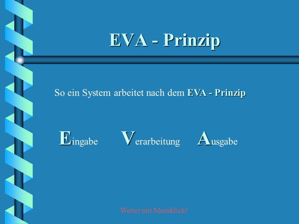 Weiter mit Mausklick! EVA - Prinzip So ein System arbeitet nach dem EVA - Prinzip E E ingabe V V erarbeitung A A usgabe