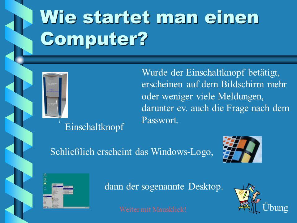 Weiter mit Mausklick! Wie startet man einen Computer? Wurde der Einschaltknopf betätigt, erscheinen auf dem Bildschirm mehr oder weniger viele Meldung