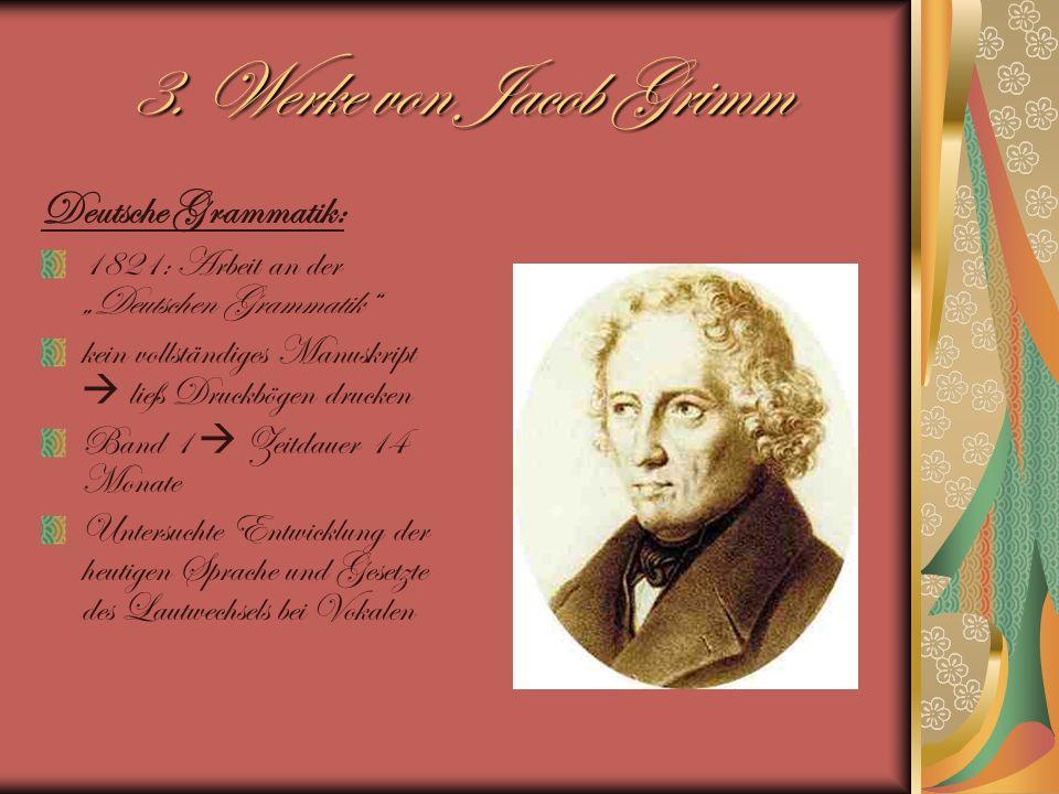 3. Werke von Jacob Grimm Deutsche Grammatik: 1821: Arbeit an der Deutschen Grammatik kein vollständiges Manuskript ließ Druckbögen drucken Band 1 Zeit