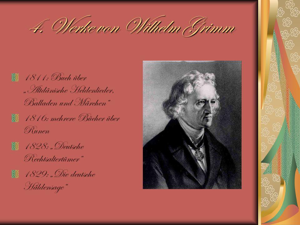 4. Werke von Wilhelm Grimm 1811: Buch über Altdänische Heldenlieder, Balladen und Märchen 1816: mehrere Bücher über Runen 1828: Deutsche Rechtsaltertü