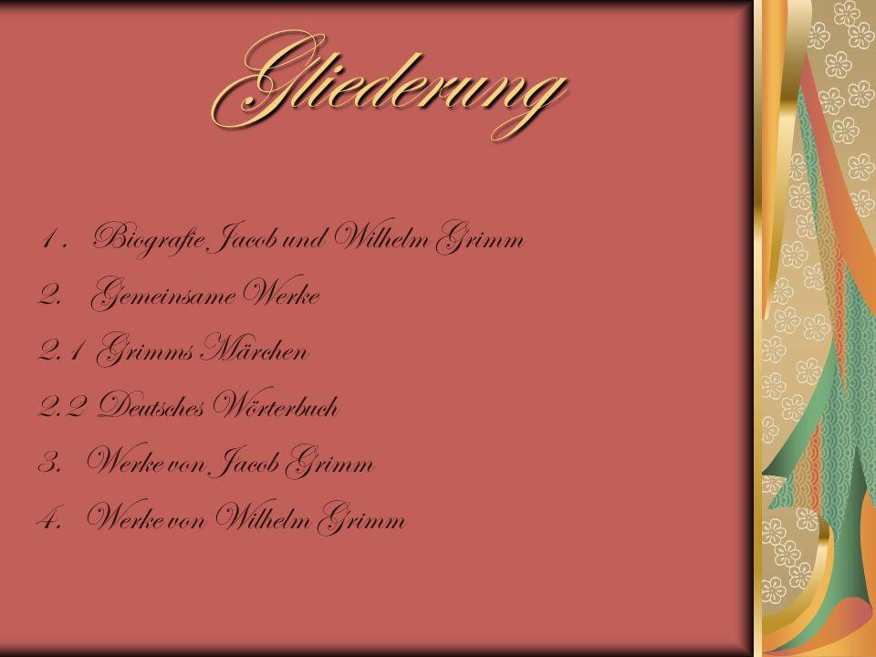 Gliederung 1. Biografie Jacob und Wilhelm Grimm 2. Gemeinsame Werke 2.1 Grimms Märchen 2.2 Deutsches Wörterbuch 3. Werke von Jacob Grimm 4. Werke von