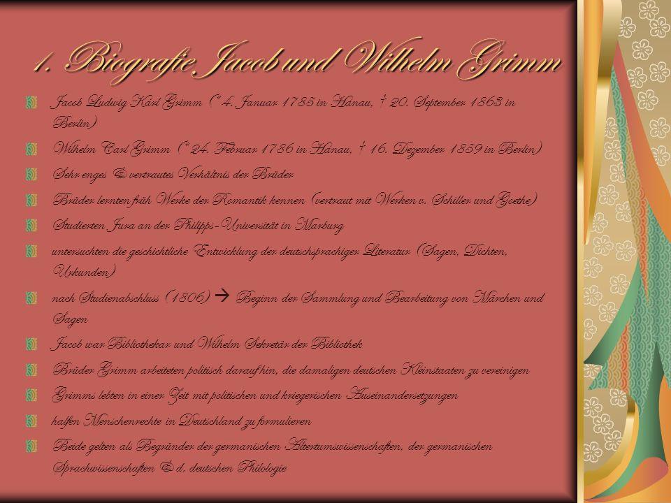 1. Biografie Jacob und Wilhelm Grimm Jacob Ludwig Karl Grimm (* 4. Januar 1785 in Hanau, 20. September 1863 in Berlin) Wilhelm Carl Grimm (* 24. Febru