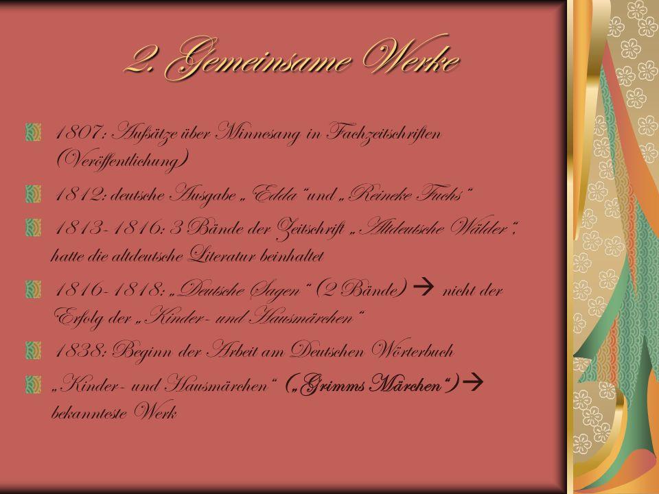 2. Gemeinsame Werke 1807: Aufsätze über Minnesang in Fachzeitschriften (Veröffentlichung) 1812: deutsche Ausgabe Edda und Reineke Fuchs 1813-1816: 3 B