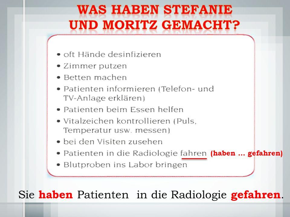 Sie haben Patienten in die Radiologie gefahren. (haben … gefahren)