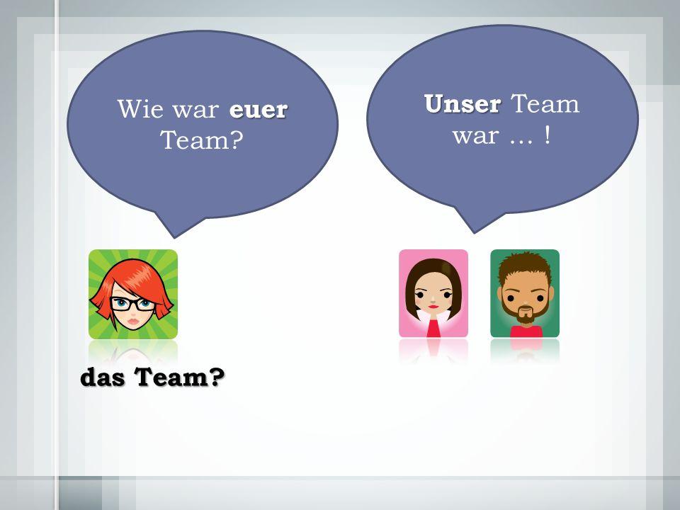 Unser Unser Team war … ! euer Wie war euer Team das Team