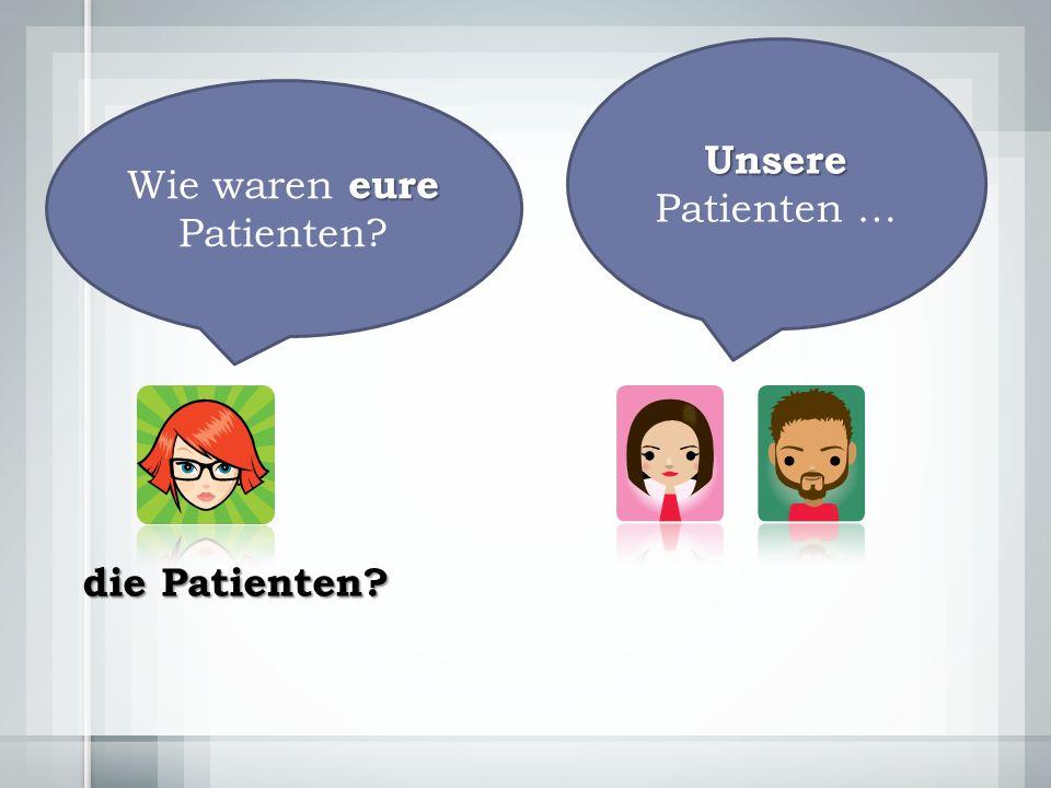 Unsere Unsere Patienten … eure Wie waren eure Patienten die Patienten