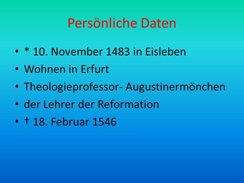 Persönliche Daten * 10. November 1483 in Eisleben Wohnen in Erfurt Theologieprofessor- Augustinermönchen der Lehrer der Reformation 18. Februar 1546