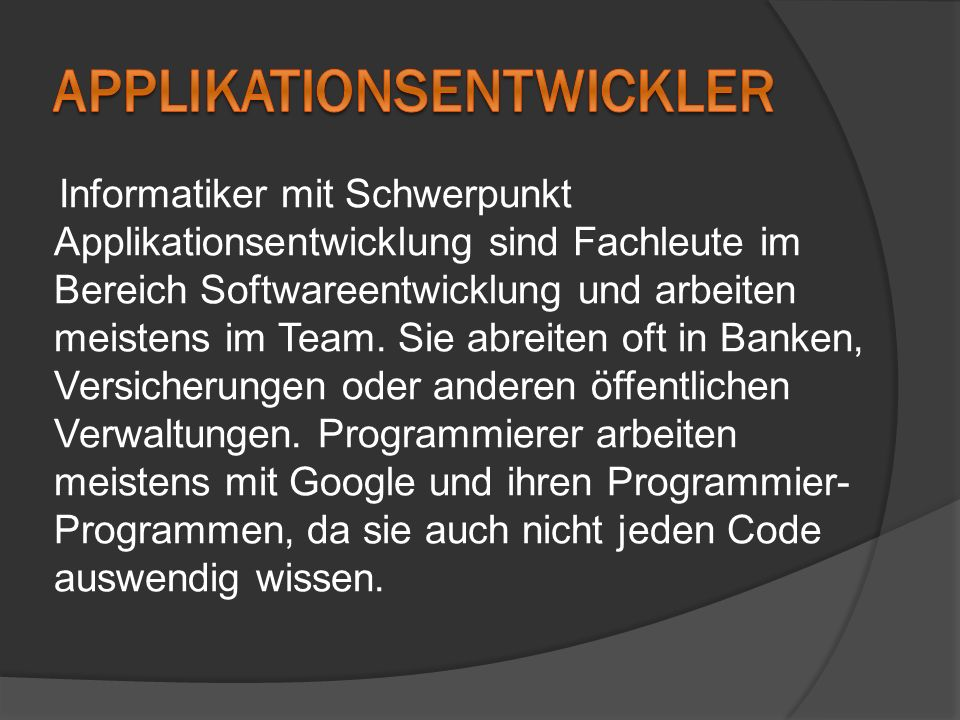 Informatiker mit Schwerpunkt Applikationsentwicklung sind Fachleute im Bereich Softwareentwicklung und arbeiten meistens im Team. Sie abreiten oft in