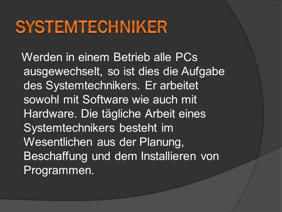 Werden in einem Betrieb alle PCs ausgewechselt, so ist dies die Aufgabe des Systemtechnikers. Er arbeitet sowohl mit Software wie auch mit Hardware. D