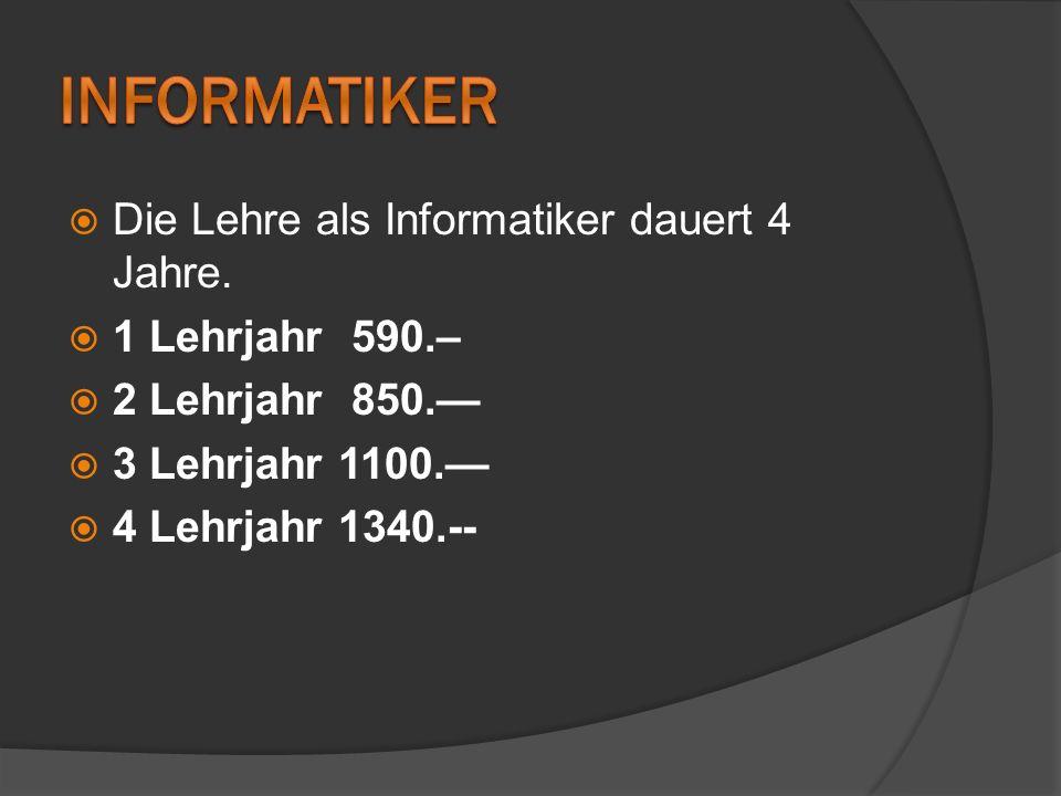 Die Lehre als Informatiker dauert 4 Jahre. 1 Lehrjahr 590.– 2 Lehrjahr 850. 3 Lehrjahr 1100. 4 Lehrjahr 1340.--