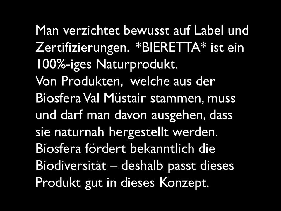 Man verzichtet bewusst auf Label und Zertifizierungen. *BIERETTA* ist ein 100%-iges Naturprodukt. Von Produkten, welche aus der Biosfera Val Müstair s