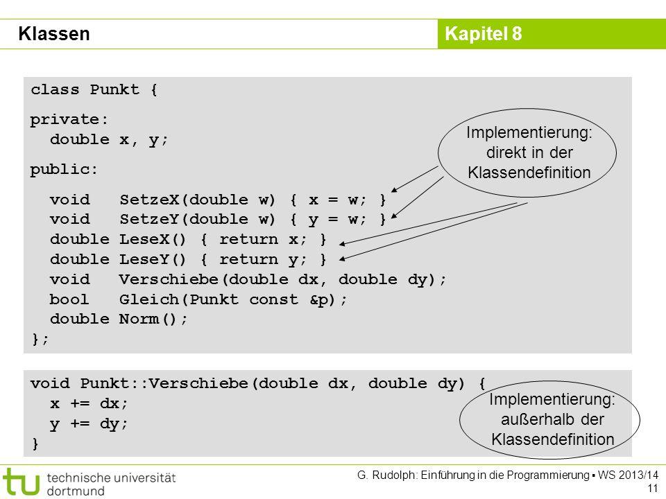 Kapitel 8 G. Rudolph: Einführung in die Programmierung WS 2013/14 11 class Punkt { private: double x, y; public: void SetzeX(double w) { x = w; } void