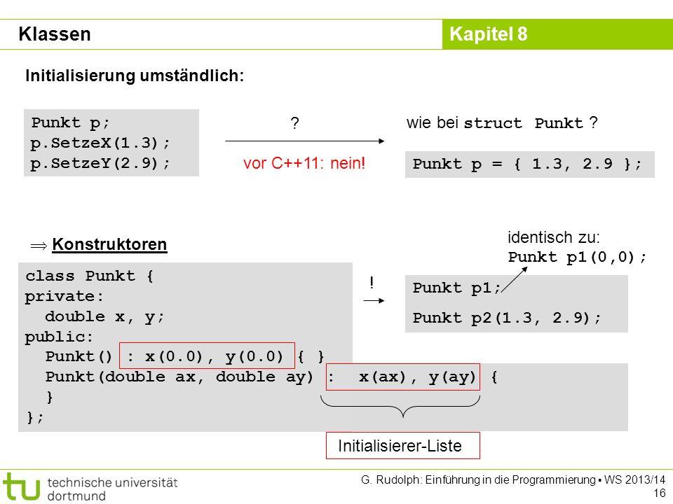 Kapitel 8 G. Rudolph: Einführung in die Programmierung WS 2013/14 16 Initialisierung umständlich: Punkt p; p.SetzeX(1.3); p.SetzeY(2.9); ? wie bei str