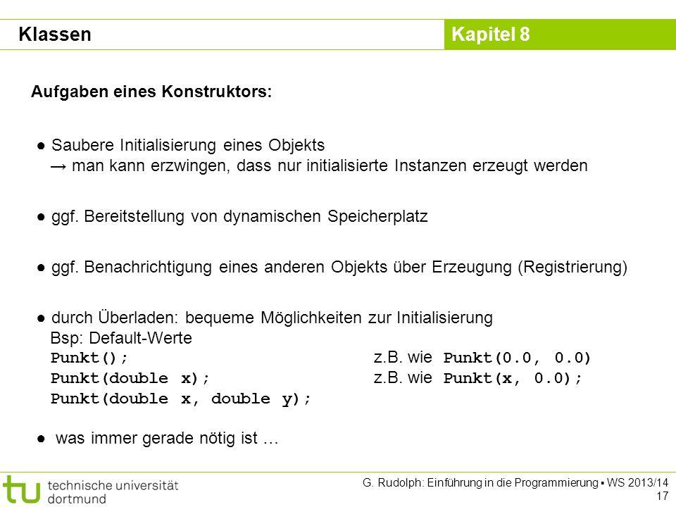 Kapitel 8 G. Rudolph: Einführung in die Programmierung WS 2013/14 17 Aufgaben eines Konstruktors: Saubere Initialisierung eines Objekts man kann erzwi