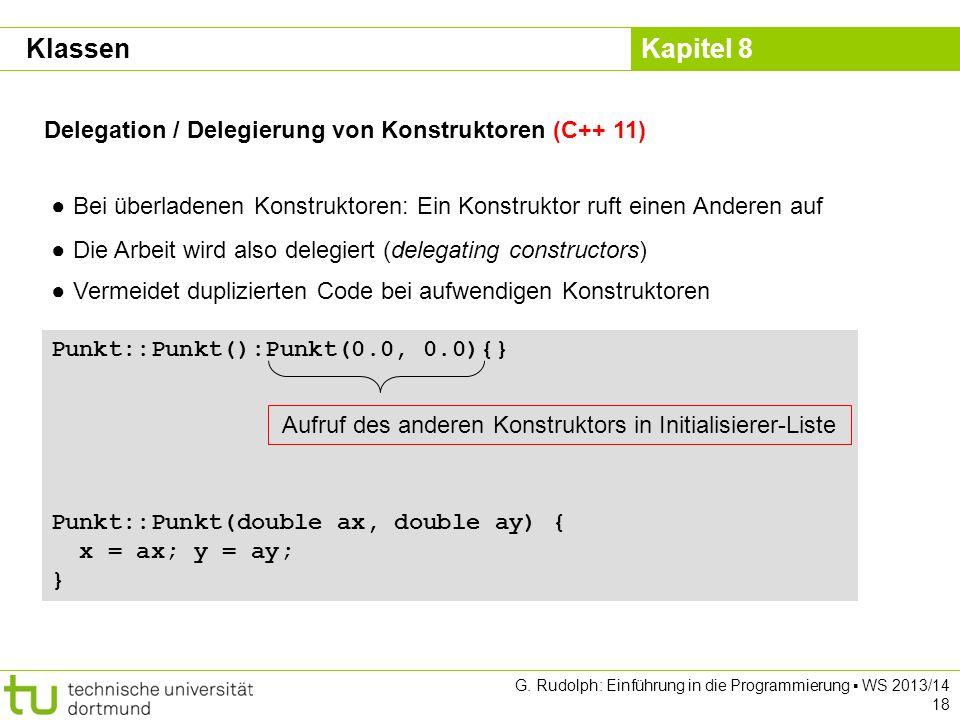 Kapitel 8 G. Rudolph: Einführung in die Programmierung WS 2013/14 18 Delegation / Delegierung von Konstruktoren (C++ 11) Bei überladenen Konstruktoren