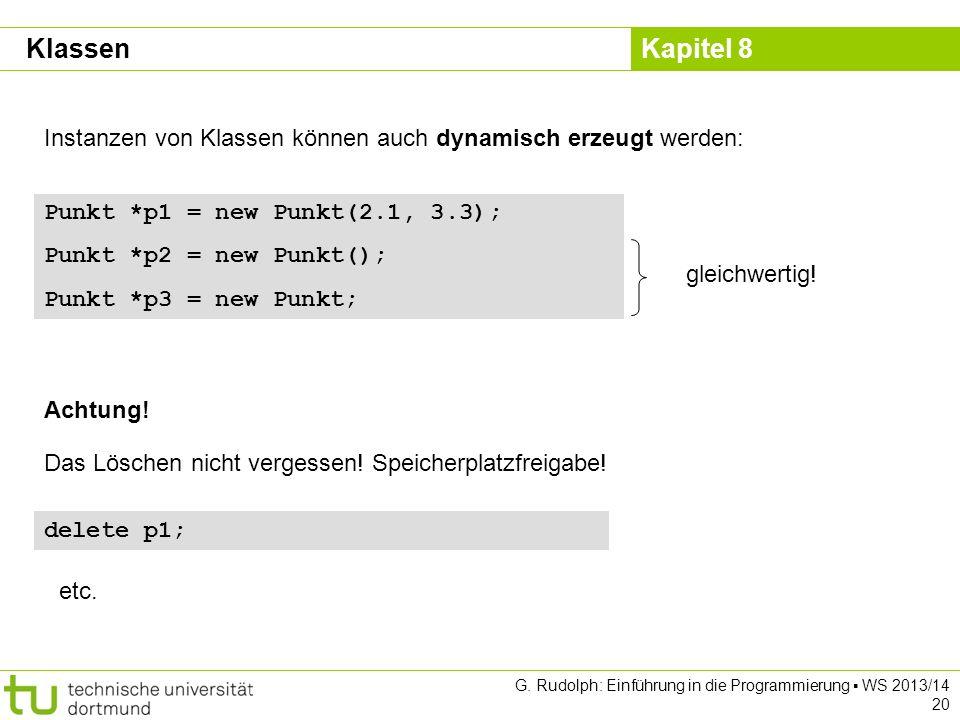 Kapitel 8 G. Rudolph: Einführung in die Programmierung WS 2013/14 20 Instanzen von Klassen können auch dynamisch erzeugt werden: Punkt *p1 = new Punkt
