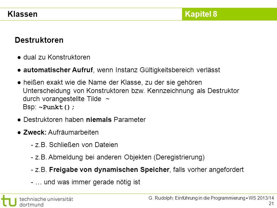Kapitel 8 G. Rudolph: Einführung in die Programmierung WS 2013/14 21 Destruktoren dual zu Konstruktoren automatischer Aufruf, wenn Instanz Gültigkeits