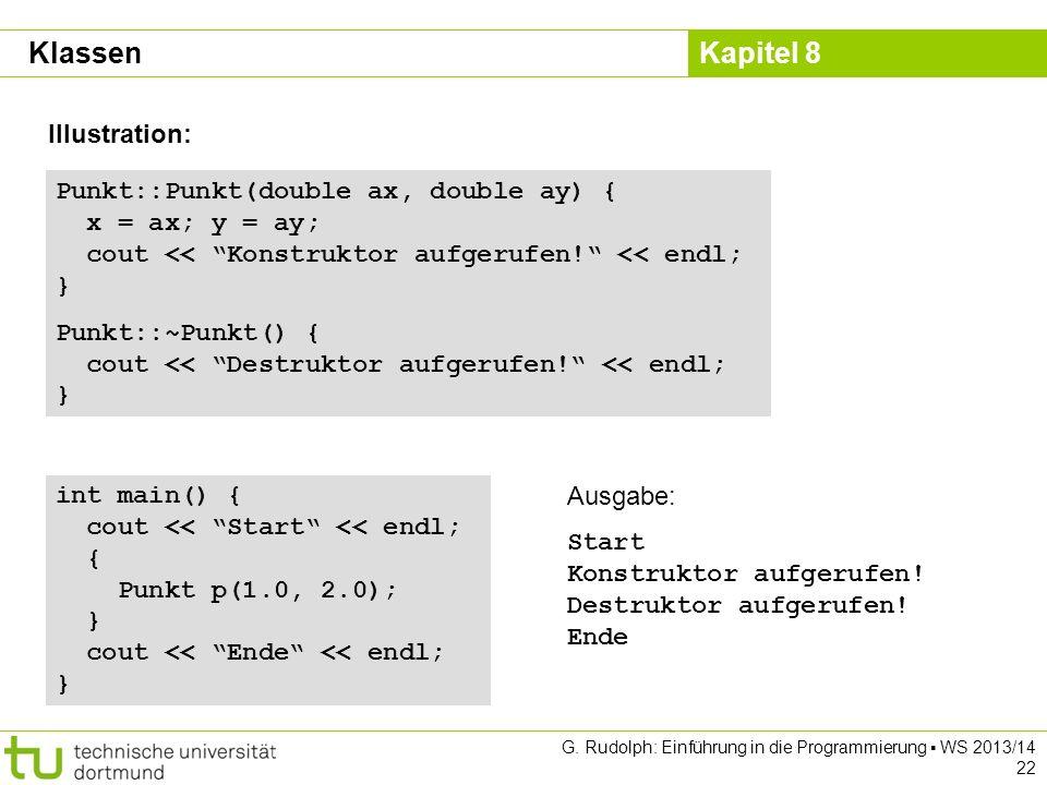 Kapitel 8 G. Rudolph: Einführung in die Programmierung WS 2013/14 22 Illustration: Punkt::Punkt(double ax, double ay) { x = ax; y = ay; cout << Konstr
