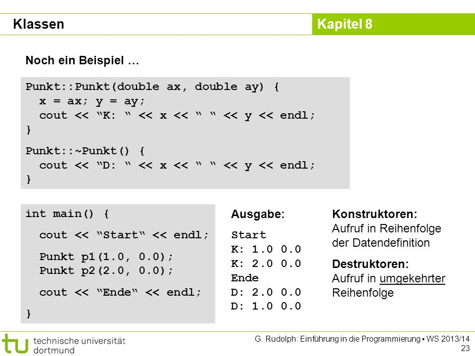 Kapitel 8 G. Rudolph: Einführung in die Programmierung WS 2013/14 23 Punkt::Punkt(double ax, double ay) { x = ax; y = ay; cout << K: << x << << y << e