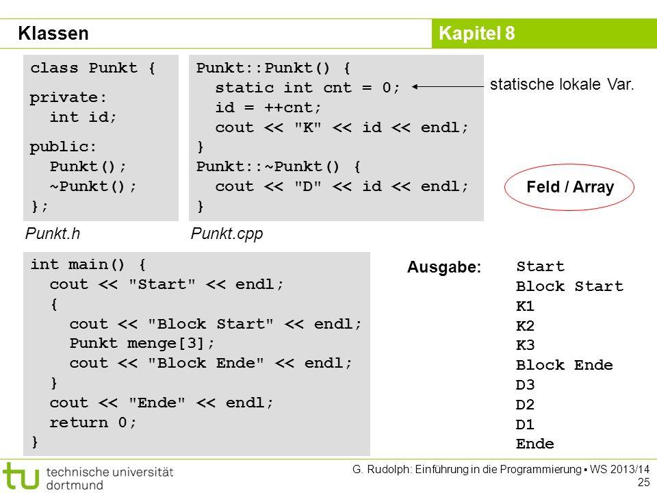 Kapitel 8 G. Rudolph: Einführung in die Programmierung WS 2013/14 25 class Punkt { private: int id; public: Punkt(); ~Punkt(); }; Punkt.h Punkt::Punkt
