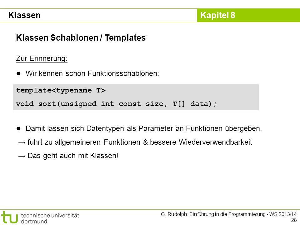 Kapitel 8 G. Rudolph: Einführung in die Programmierung WS 2013/14 28 Klassen Schablonen / Templates Klassen Zur Erinnerung: Wir kennen schon Funktions