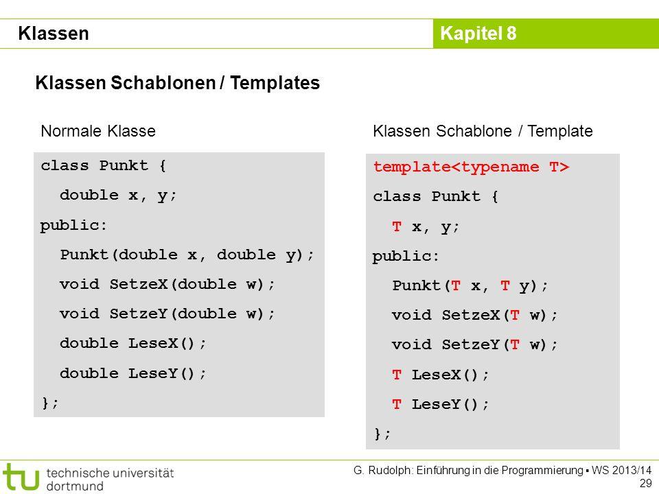 Kapitel 8 G. Rudolph: Einführung in die Programmierung WS 2013/14 29 Klassen Schablonen / Templates Klassen class Punkt { double x, y; public: Punkt(d