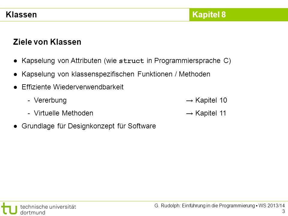 Kapitel 8 G. Rudolph: Einführung in die Programmierung WS 2013/14 3 Ziele von Klassen Kapselung von Attributen (wie struct in Programmiersprache C) Ka