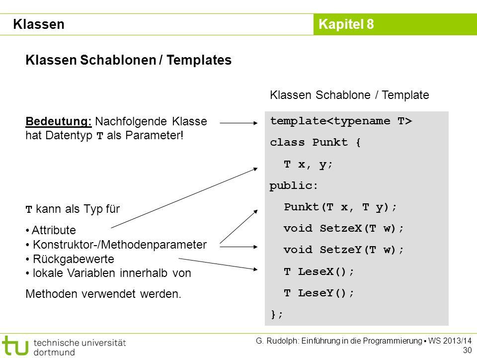 Kapitel 8 G. Rudolph: Einführung in die Programmierung WS 2013/14 30 Klassen Schablonen / Templates Klassen template class Punkt { T x, y; public: Pun