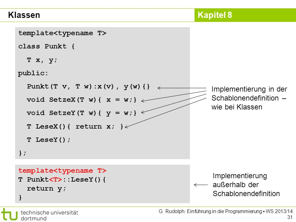 Kapitel 8 G. Rudolph: Einführung in die Programmierung WS 2013/14 31 Klassen template class Punkt { T x, y; public: Punkt(T v, T w):x(v), y(w){} void