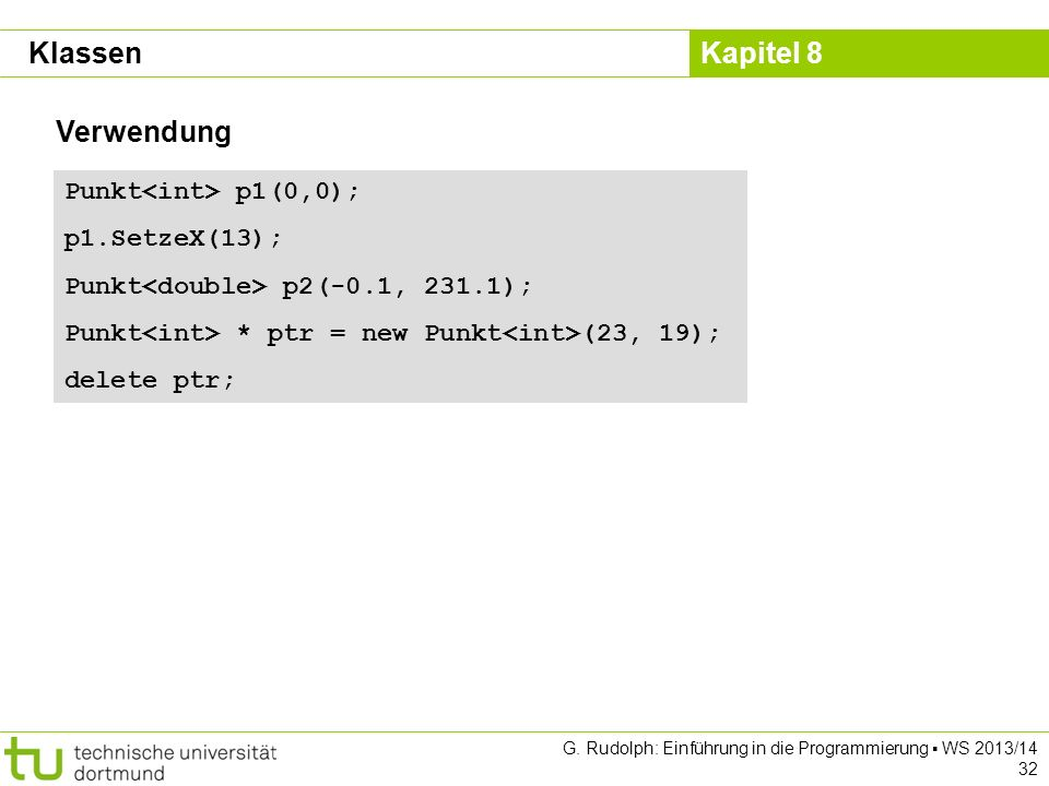 Kapitel 8 G. Rudolph: Einführung in die Programmierung WS 2013/14 32 Verwendung Klassen Punkt p1(0,0); p1.SetzeX(13); Punkt p2(-0.1, 231.1); Punkt * p