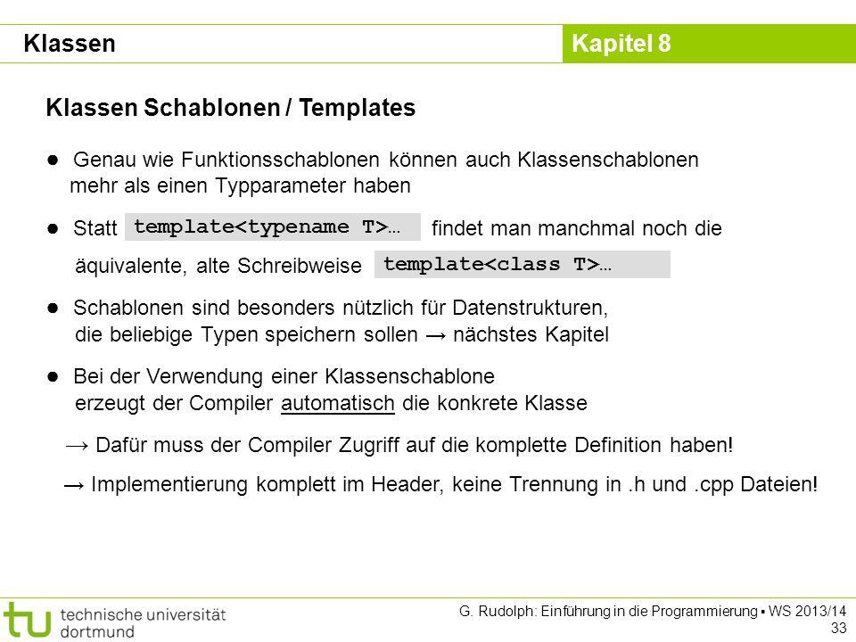 Kapitel 8 G. Rudolph: Einführung in die Programmierung WS 2013/14 33 Klassen Schablonen / Templates Klassen Genau wie Funktionsschablonen können auch