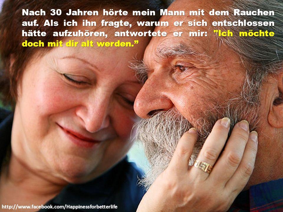 http://www.facebook.com/Happinessforbetterlife Mein Großvater starb. Als ich weinte und zu meiner Oma sagte, wie traurig ich wäre, sagte sie: Lass uns