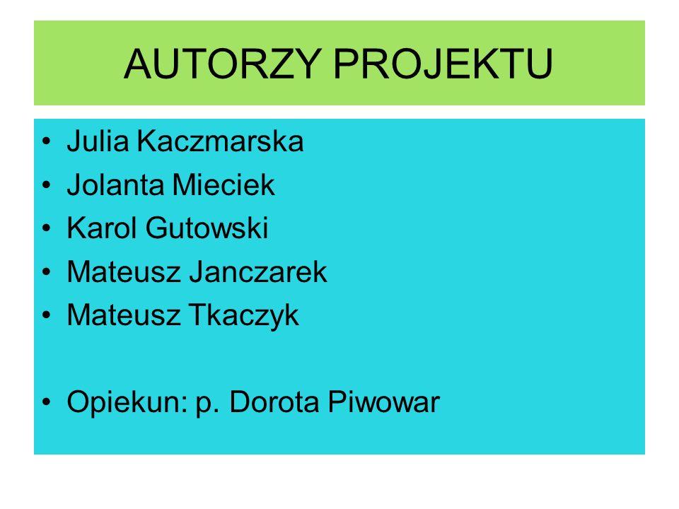 AUTORZY PROJEKTU Julia Kaczmarska Jolanta Mieciek Karol Gutowski Mateusz Janczarek Mateusz Tkaczyk Opiekun: p. Dorota Piwowar