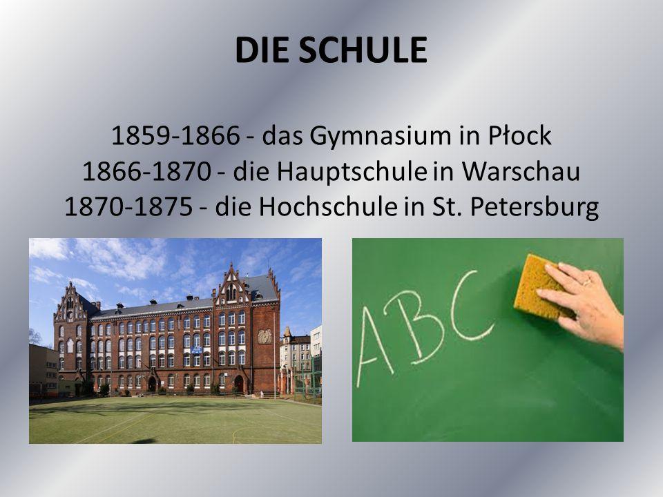DIE SCHULE 1859-1866 - das Gymnasium in Płock 1866-1870 - die Hauptschule in Warschau 1870-1875 - die Hochschule in St.