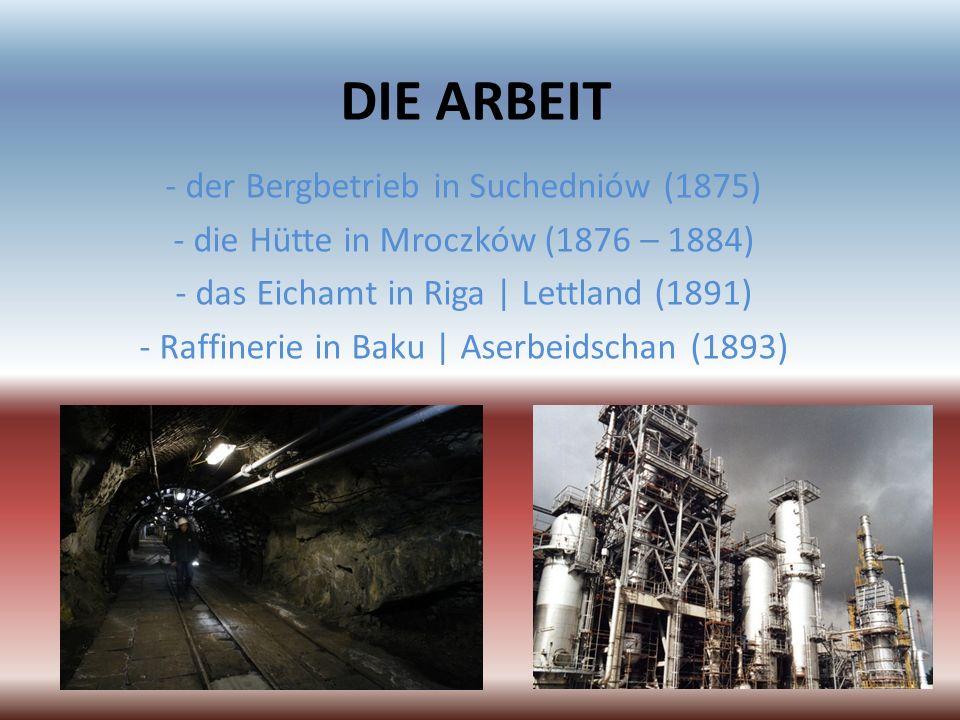 DIE ARBEIT - der Bergbetrieb in Suchedniów (1875) - die Hütte in Mroczków (1876 – 1884) - das Eichamt in Riga | Lettland (1891) - Raffinerie in Baku |