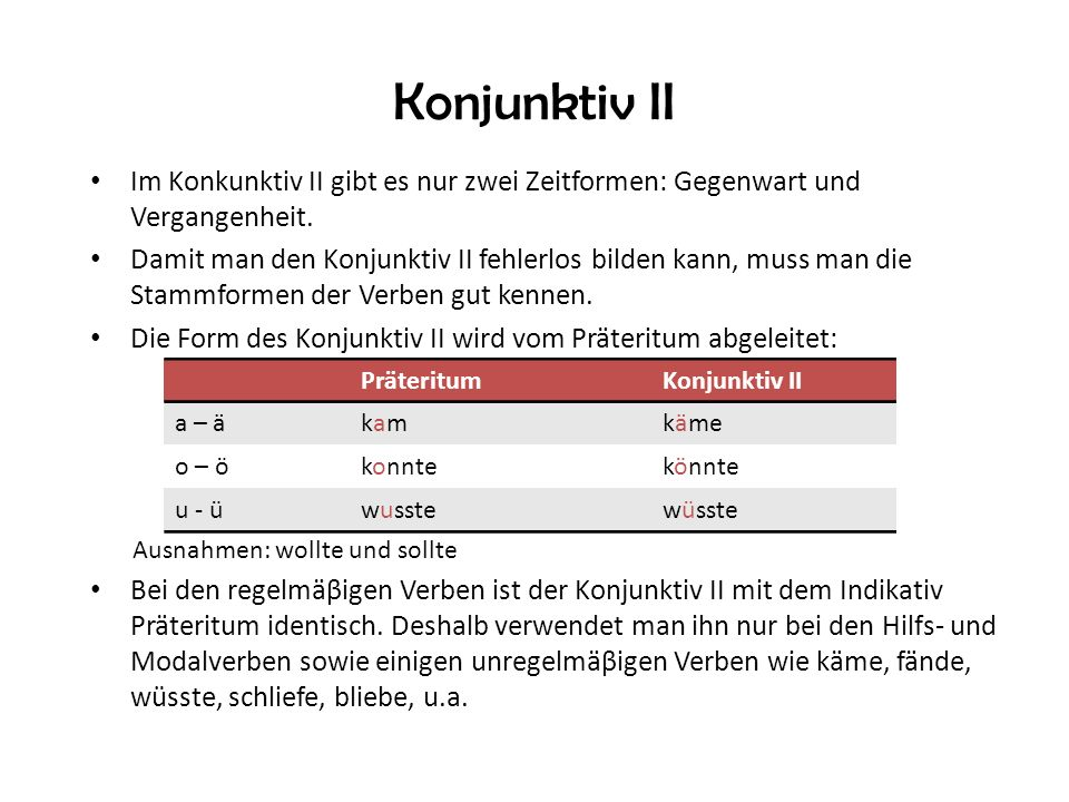 Konjunktiv II Im Konkunktiv II gibt es nur zwei Zeitformen: Gegenwart und Vergangenheit. Damit man den Konjunktiv II fehlerlos bilden kann, muss man d
