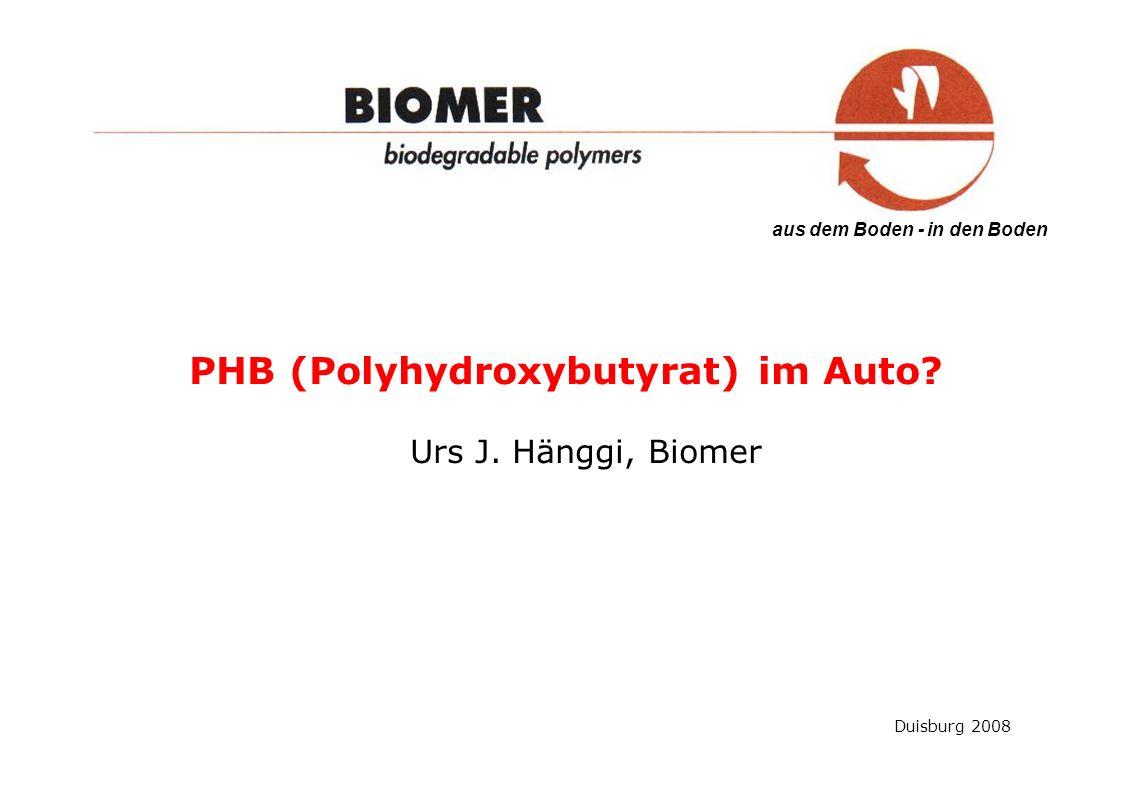 aus dem Boden - in den Boden Duisburg 2008 PHB (Polyhydroxybutyrat) im Auto? Urs J. Hänggi, Biomer