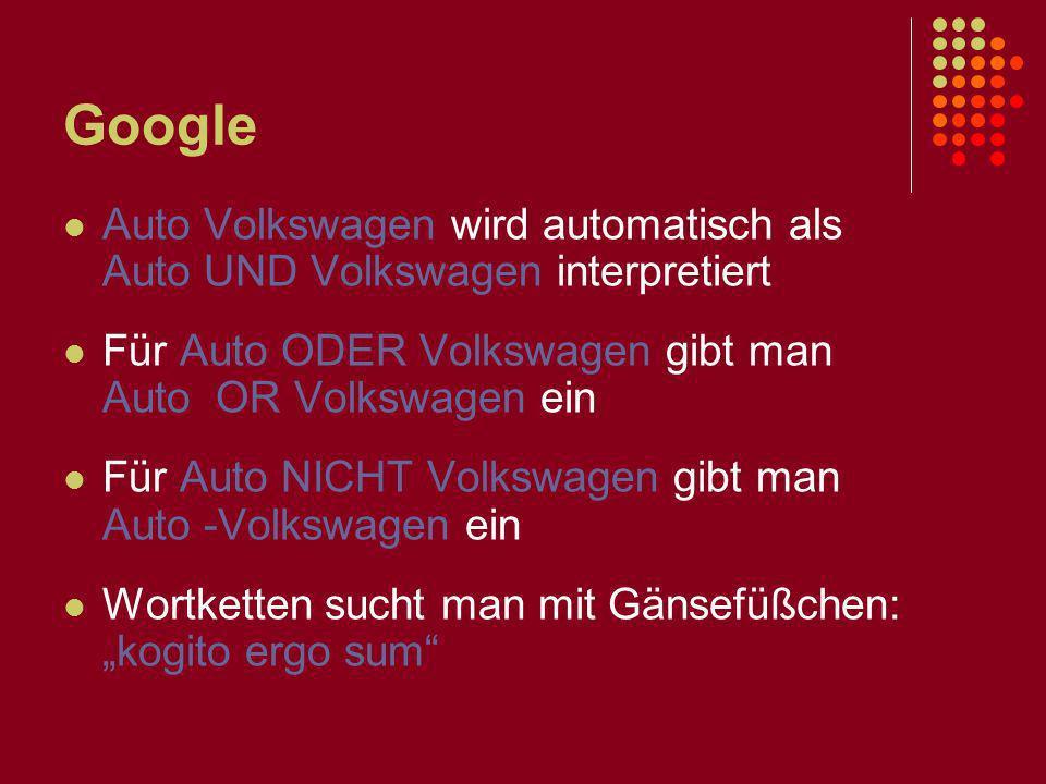 Google Auto Volkswagen wird automatisch als Auto UND Volkswagen interpretiert Für Auto ODER Volkswagen gibt man Auto OR Volkswagen ein Für Auto NICHT Volkswagen gibt man Auto -Volkswagen ein Wortketten sucht man mit Gänsefüßchen: kogito ergo sum