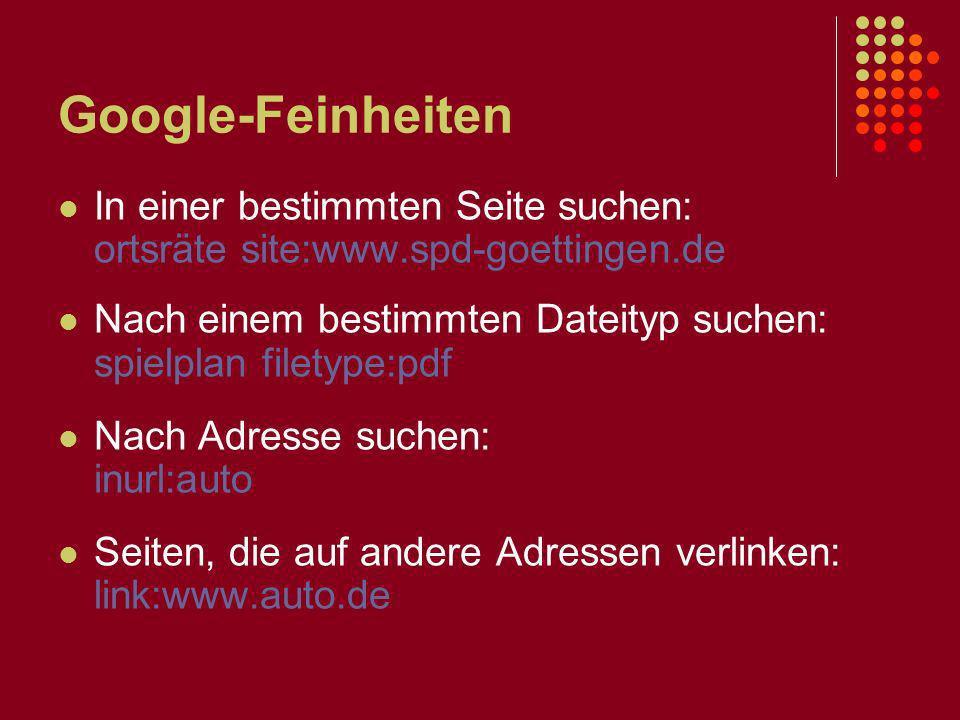 Google-Feinheiten In einer bestimmten Seite suchen: ortsräte site:www.spd-goettingen.de Nach einem bestimmten Dateityp suchen: spielplan filetype:pdf Nach Adresse suchen: inurl:auto Seiten, die auf andere Adressen verlinken: link:www.auto.de