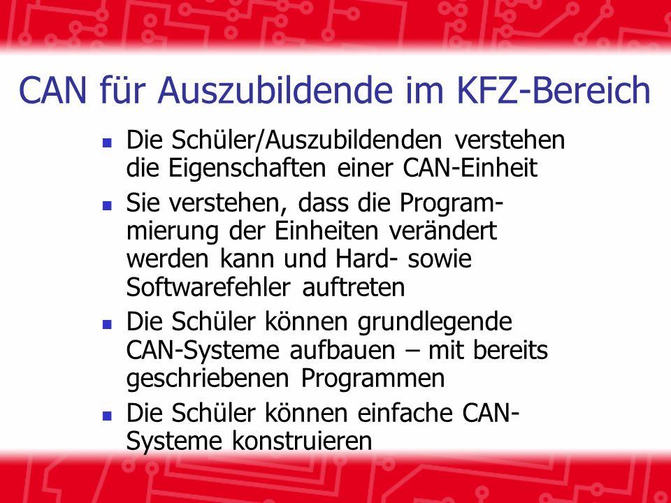 CAN für Auszubildende im KFZ-Bereich Die Schüler/Auszubildenden verstehen die Eigenschaften einer CAN-Einheit Sie verstehen, dass die Program- mierung der Einheiten verändert werden kann und Hard- sowie Softwarefehler auftreten Die Schüler können grundlegende CAN-Systeme aufbauen – mit bereits geschriebenen Programmen Die Schüler können einfache CAN- Systeme konstruieren