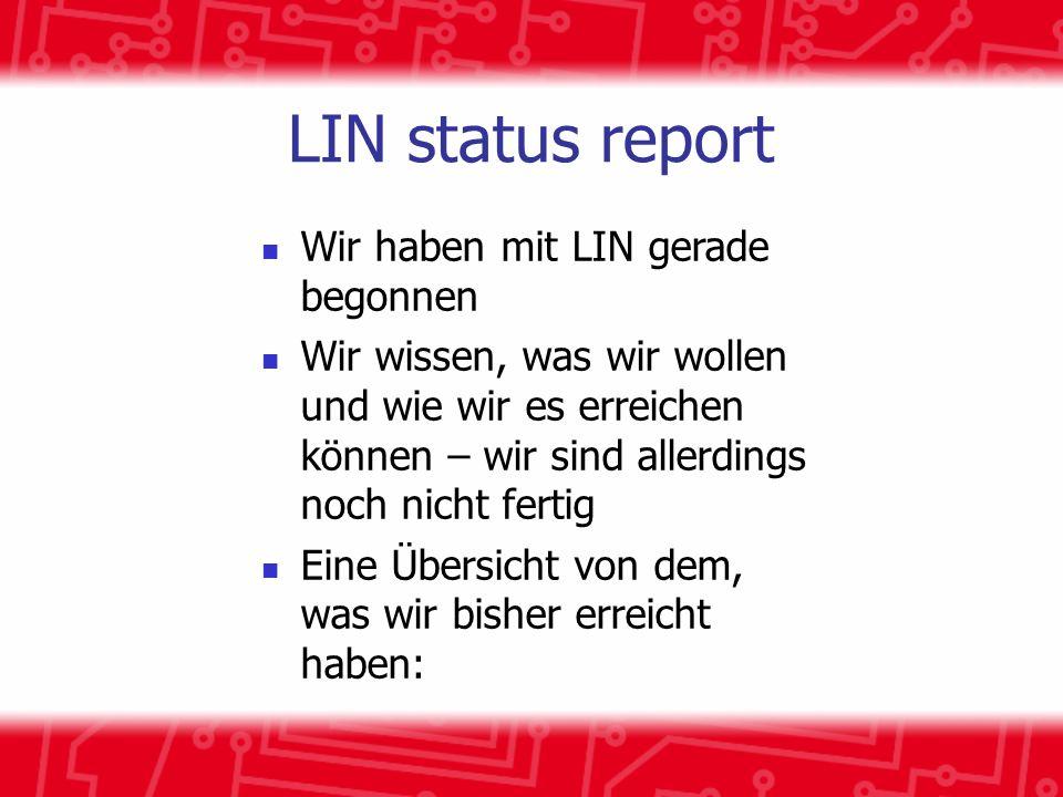 LIN status report Wir haben mit LIN gerade begonnen Wir wissen, was wir wollen und wie wir es erreichen können – wir sind allerdings noch nicht fertig Eine Übersicht von dem, was wir bisher erreicht haben: