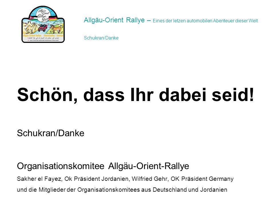 Schön, dass Ihr dabei seid! Schukran/Danke Organisationskomitee Allgäu-Orient-Rallye Sakher el Fayez, Ok Präsident Jordanien, Wilfried Gehr, OK Präsid