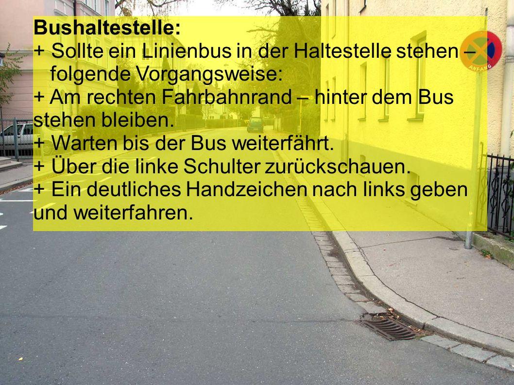 Bushaltestelle: + Sollte ein Linienbus in der Haltestelle stehen – folgende Vorgangsweise: + Am rechten Fahrbahnrand – hinter dem Bus stehen bleiben.