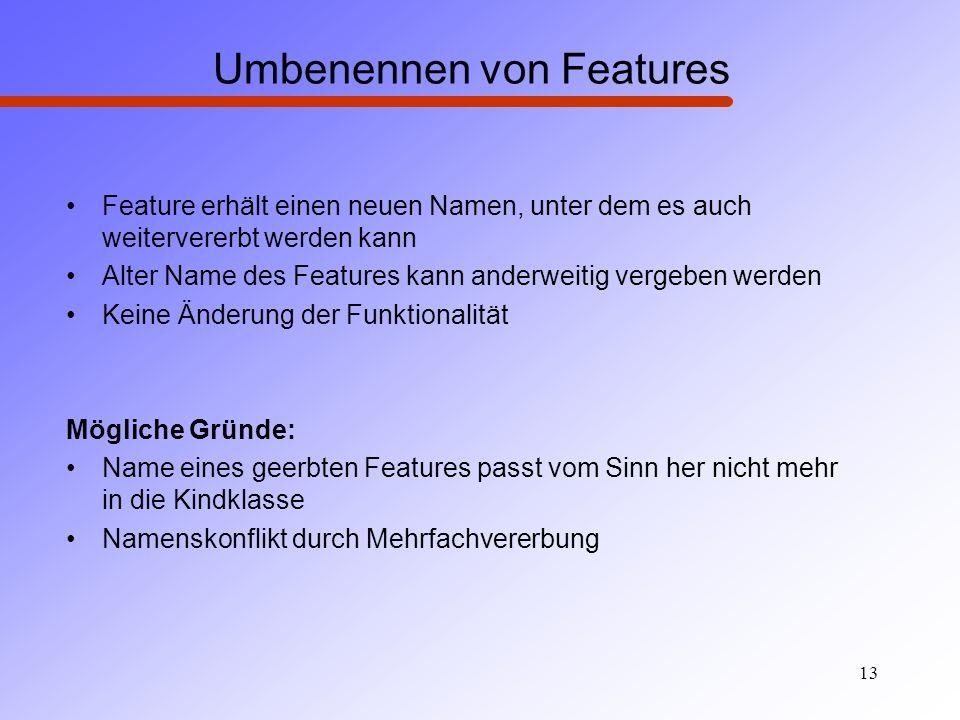 13 Umbenennen von Features Feature erhält einen neuen Namen, unter dem es auch weitervererbt werden kann Alter Name des Features kann anderweitig verg